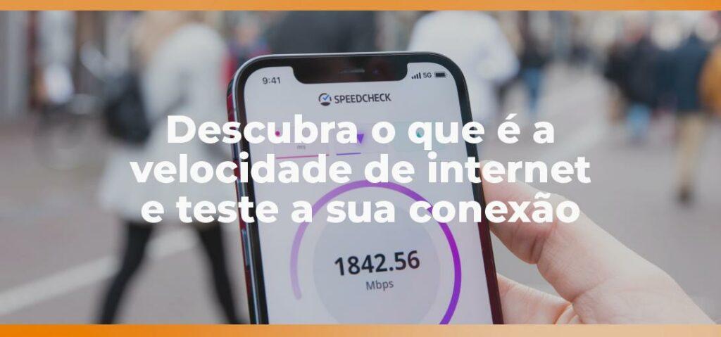 Descubra o que é a velocidade de internet e teste a sua conexão