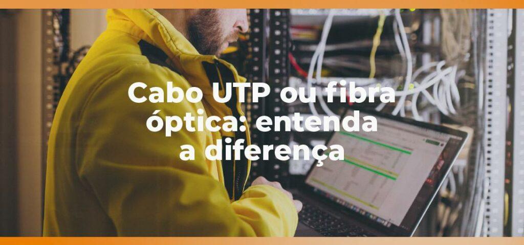 Cabo UTP ou fibra óptica: entenda a diferença